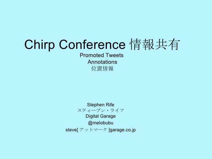 Chirp Conference 情報共有   Promoted Tweets    Annotations  位置情報 Stephen Rife スティーブン・ライフ Digital Garage @melobubu steve[ アットマー...