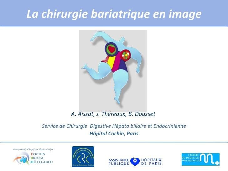 La chirurgie bariatrique en image              A. Aissat, J. Théreaux, B. Dousset  Service de Chirurgie Digestive Hépato b...
