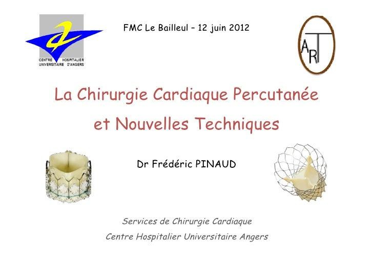 FMC Le Bailleul – 12 juin 2012La Chirurgie Cardiaque Percutanée    et Nouvelles Techniques             Dr Frédéric PINAUD ...