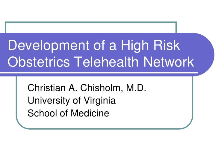 Development of a High Risk Obstetrics Telehealth Network    Christian A. Chisholm, M.D.    University of Virginia    Schoo...