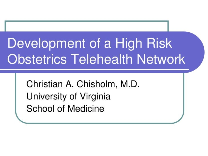 Development of a High RiskObstetrics Telehealth Network   Christian A. Chisholm, M.D.   University of Virginia   School of...