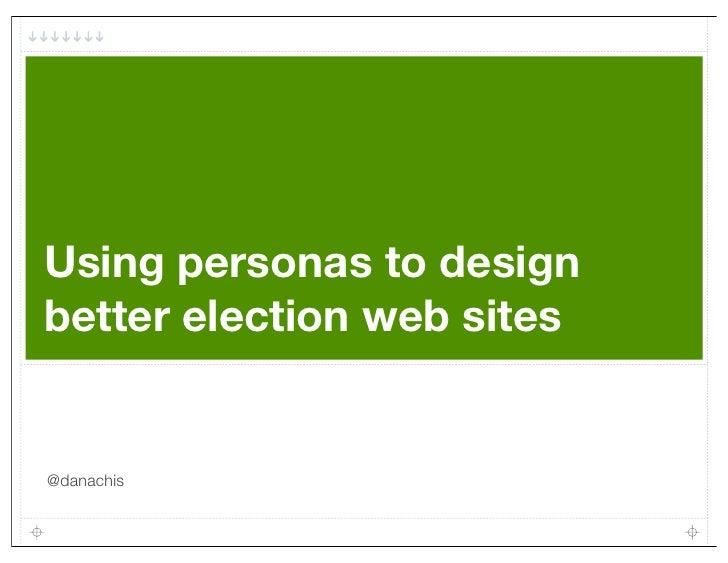 Using personas to designbetter election web sites@danachis