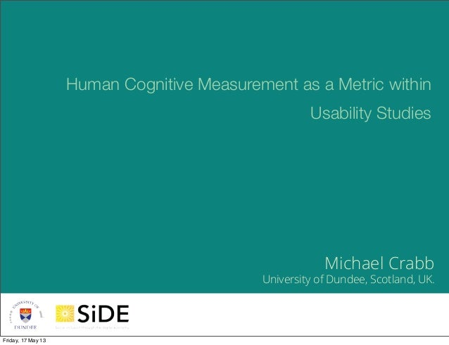 1Michael CrabbUniversity of Dundee, Scotland, UK.Human Cognitive Measurement as a Metric withinUsability StudiesFriday, 17...