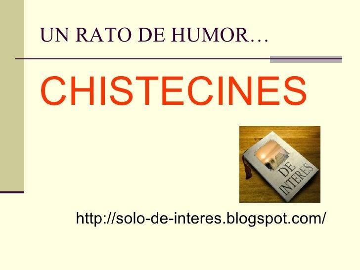 UN RATO DE HUMOR… <ul><li>CHISTECINES </li></ul>http://solo-de-interes.blogspot.com/