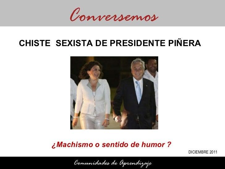 ¿Machismo o sentido de humor ?  Conversemos Comunidades de Aprendizaje CHISTE  SEXISTA DE PRESIDENTE PIÑERA DICIEMBRE 2011