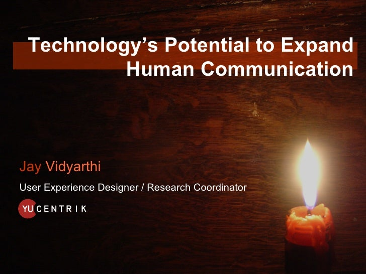 Technology's Potential to Expand           Human Communication    Jay Vidyarthi User Experience Designer / Research Coordi...