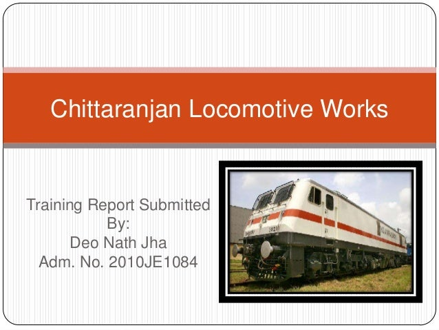 Chittaranjan Locomotive Works  Training Report Submitted By: Deo Nath Jha Adm. No. 2010JE1084