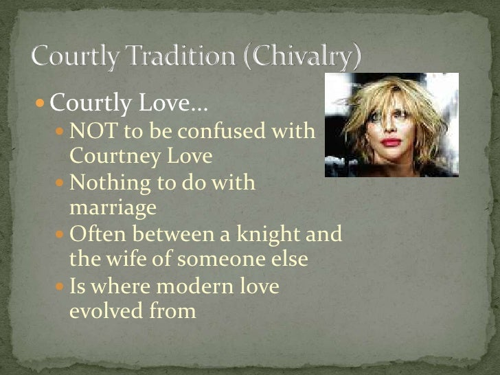 Courtly Love…<br />NOT to be confused with Courtney Love<br />Nothing to do with marriage<br />Often between a knight and ...