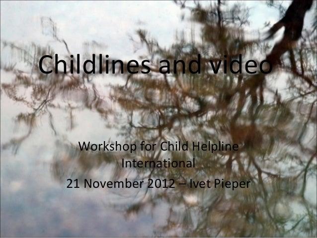 Childlines and video    Workshop for Child Helpline          International  21 November 2012 – Ivet Pieper
