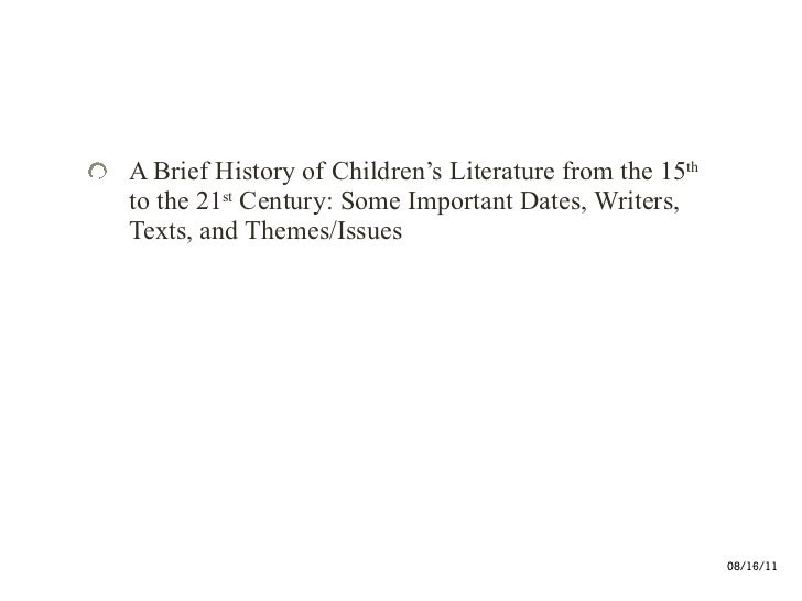 <ul><li>A Brief History of Children's Literature from the 15 th  to the 21 st  Century: Some Important Dates, Writers, Tex...