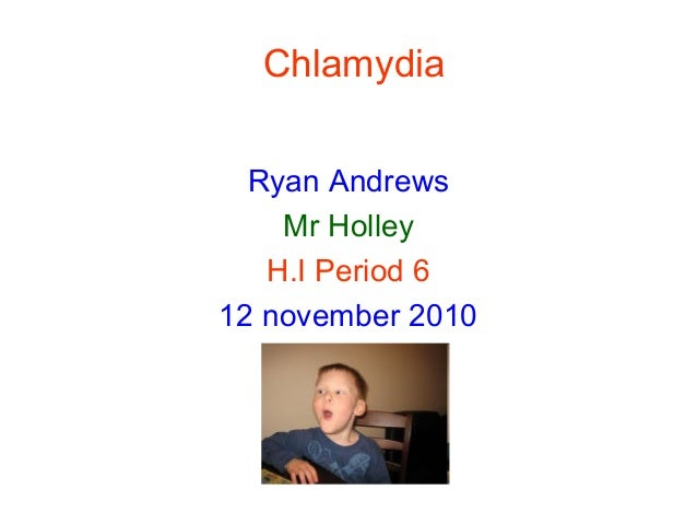 Chlamydia Ryan Andrews Mr Holley H.I Period 6 12 november 2010