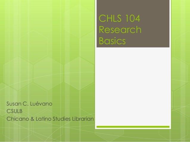 CHLS 104                                     Research                                     BasicsSusan C. LuévanoCSULBChica...