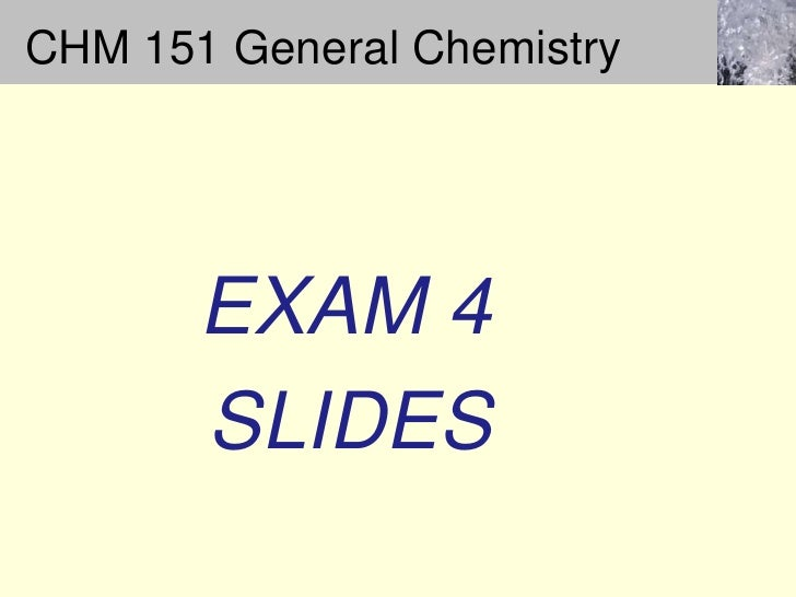 CHM 151 General Chemistry<br /> EXAM 4 <br />     SLIDES<br />