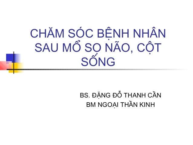 CHĂM SÓC BỆNH NHÂN SAU MỔ SỌ NÃO, CỘT SỐNG BS. ĐẶNG ĐỖ THANH CẦN BM NGOẠI THẦN KINH