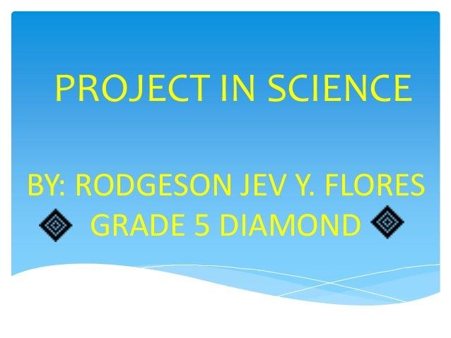 PROJECT IN SCIENCEBY: RODGESON JEV Y. FLORES     GRADE 5 DIAMOND