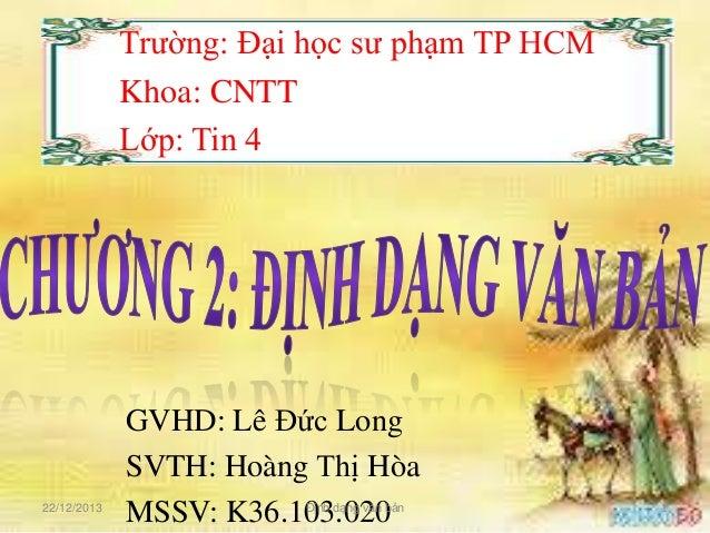 Trường: Đại học sư phạm TP HCM Khoa: CNTT Lớp: Tin 4  22/12/2013  GVHD: Lê Đức Long SVTH: Hoàng Thị Hòa MSSV: K36.103.020 ...