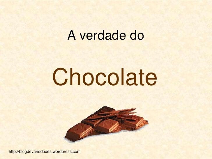 ﻙ<br />A verdade do   <br />Chocolate<br />http://blogdevariedades.wordpress.com <br />