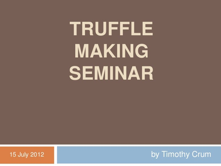 TRUFFLE               MAKING               SEMINAR15 July 2012         by Timothy Crum