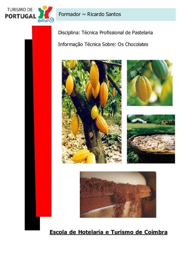 Formador ~ Ricardo Santos Disciplina: Técnica Profissional de Pastelaria Informação Técnica Sobre: Os Chocolates  Escola d...