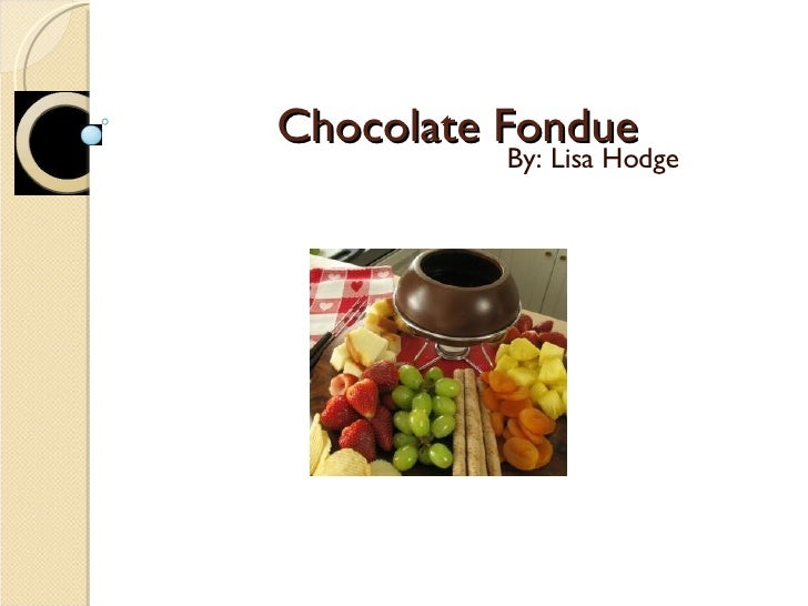 Chocolate Fondue By: Lisa Hodge