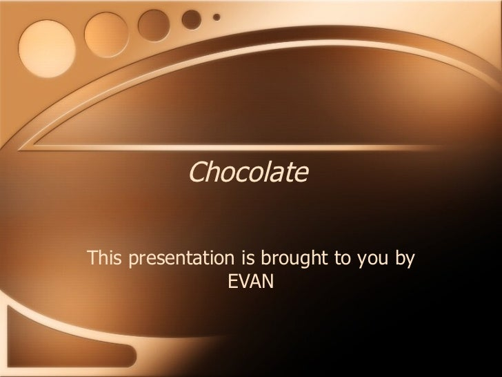 Chocolate This presentation is brought to you by EVAN