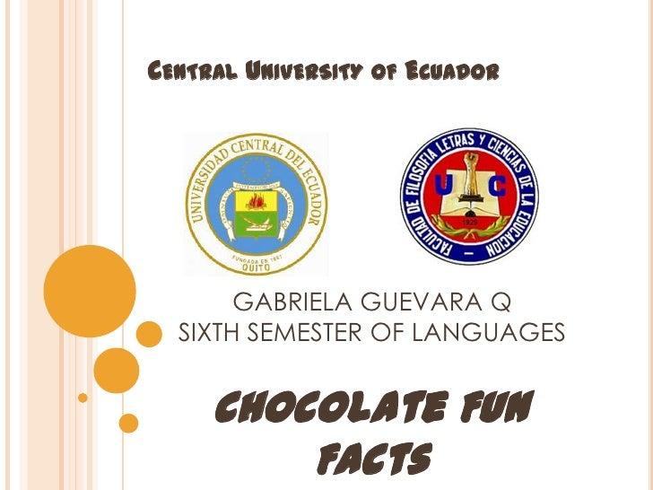 CENTRAL UNIVERSITY OF ECUADOR       GABRIELA GUEVARA Q  SIXTH SEMESTER OF LANGUAGES     Chocolate Fun         Facts