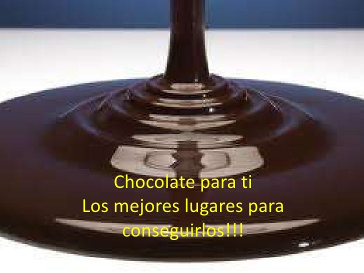 Chocolate para tiLos mejores lugares para conseguirlos!!!<br />