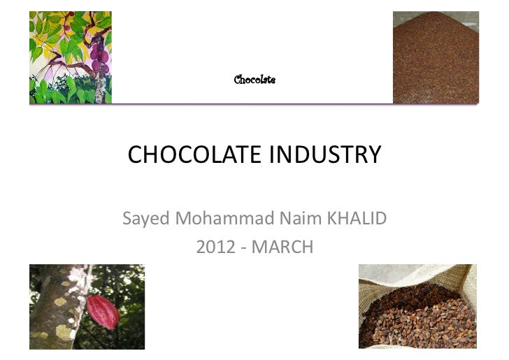 Chocolate CHOCOLATE INDUSTRY Sayed Mohammad Naim KHALID           2012 -‐ MARCH