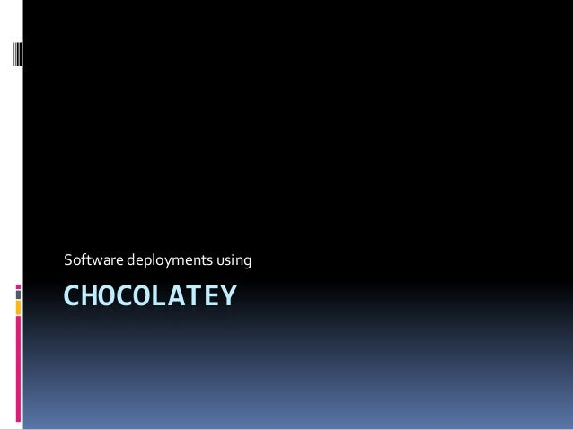using Chocolatey for application deployments