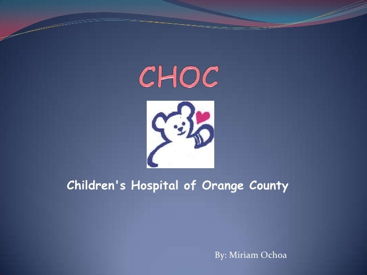 CHOC<br />Children's Hospital of Orange County<br />By: Miriam Ochoa<br />