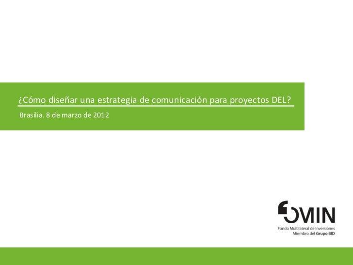 ¿Cómo diseñar una estrategia de comunicación para proyectos DEL?Brasilia. 8 de marzo de 2012