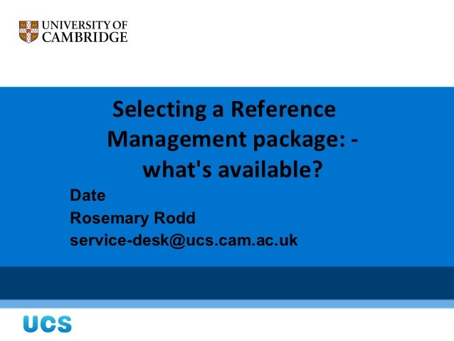Selecting a Reference    Management package: -       whats available?DateRosemary Roddservice-desk@ucs.cam.ac.uk