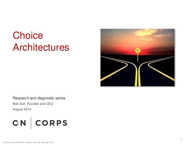 Choice Architectures 1 Research and diagnostic series Bob Suh, Founder and CEO August 2014 © Private and confidential. All...