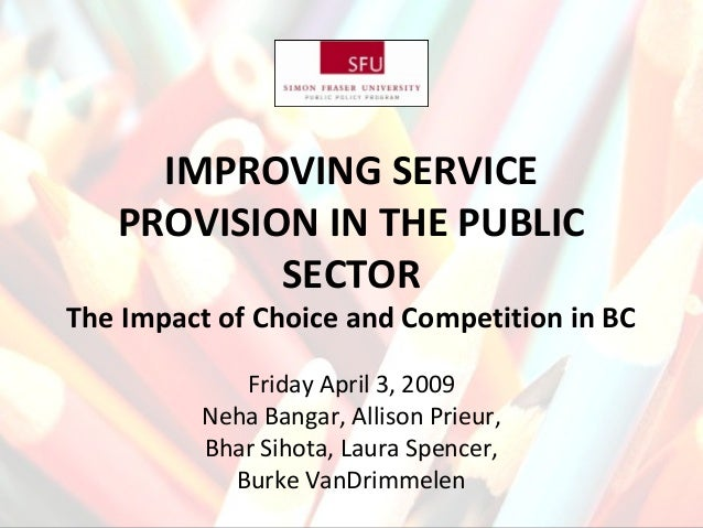IMPROVING SERVICE PROVISION IN THE PUBLIC SECTOR The Impact of Choice and Competition in BC Friday April 3, 2009 Neha Bang...
