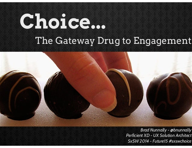Choice... The Gateway Drug to Engagement  Brad Nunnally - @bnunnally Perficient XD - UX Solution Architect SxSW 2014 - Fut...