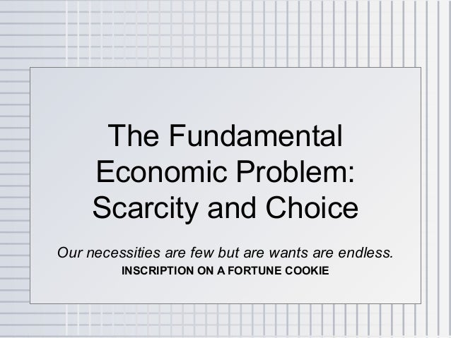 The Fundamental     Economic Problem:     Scarcity and ChoiceOur necessities are few but are wants are endless.         IN...