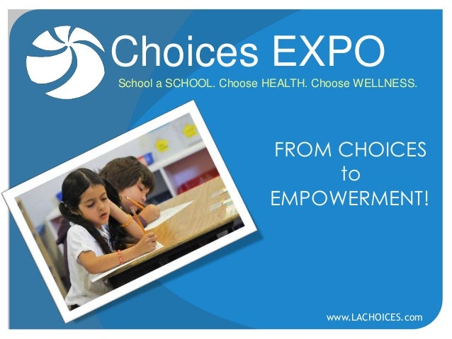 Choices EXPO School a SCHOOL. Choose HEALTH. Choose WELLNESS.  FROM CHOICES to EMPOWERMENT!  www.LACHOICES.com