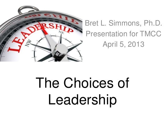 Bret L. Simmons, Ph.D.       Presentation for TMCC             April 5, 2013The Choices of Leadership