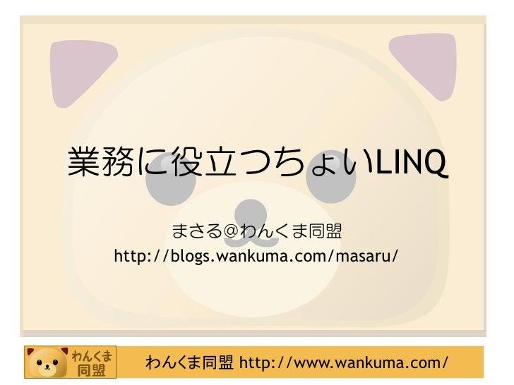 業務に役立つちょいLINQ         まさる@わんくま同盟  http://blogs.wankuma.com/masaru/         わんくま同盟 http://www.wankuma.com/