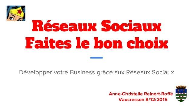 Réseaux Sociaux Faites le bon choix Développer votre Business grâce aux Réseaux Sociaux Anne-Christelle Reinert-Roffé Vauc...