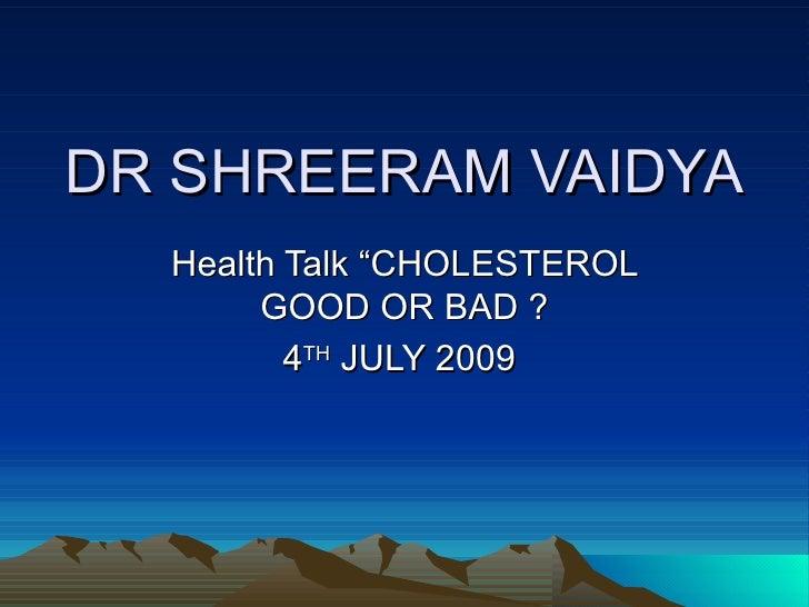 """DR SHREERAM VAIDYA Health Talk """"CHOLESTEROL GOOD OR BAD ? 4 TH  JULY 2009"""