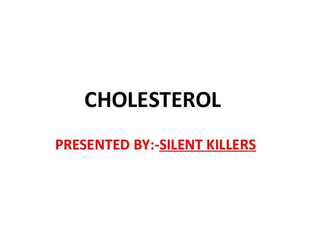 CHOLESTEROL PRESENTED BY:-SILENT KILLERS