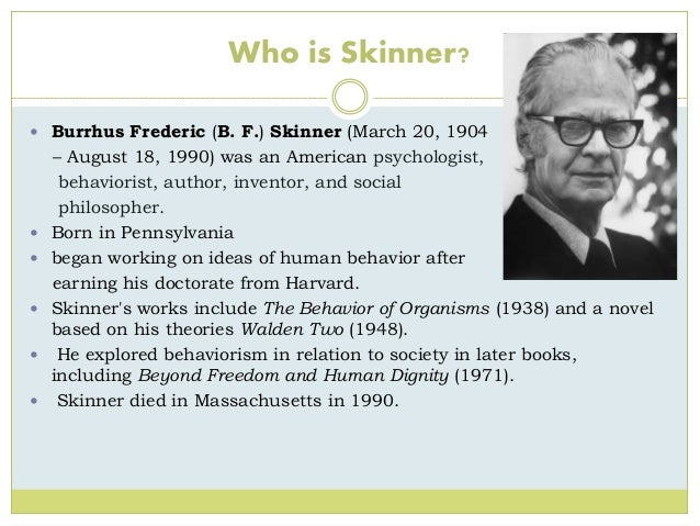 a biography of burrhus frederick skinner an american psychologist and behaviorist Selected moments of the 20th century burrhus frederick (fred) skinner was born on march 20, 1904 in susquehanna if it meant trying to save the human species, then i was (quoted in nye, 1992) at the american psychological association.