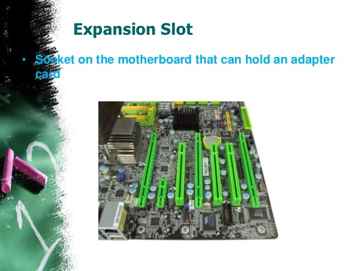 Expansion Slot• Socket on the motherboard that can hold an adapter  card