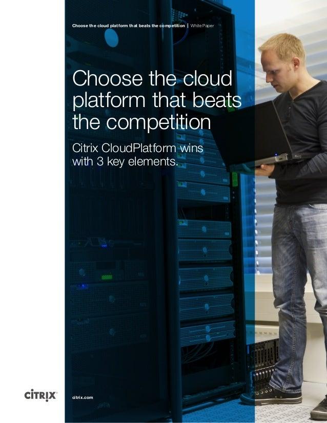 Choose the cloud platform that beats the competition  White Paper  Choose the cloud platform that beats the competition Ci...