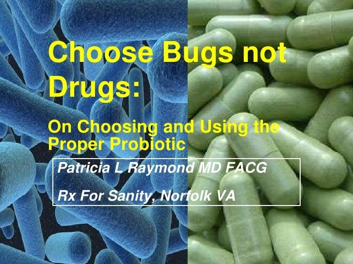 Choose Bugs notDrugs:On Choosing and Using theProper ProbioticPatricia L Raymond MD FACGRx For Sanity, Norfolk VA