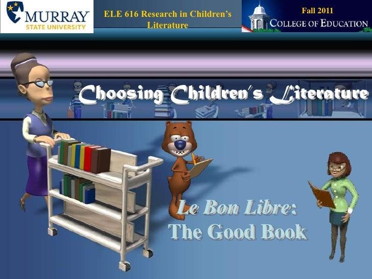 Fall 2011<br />ELE 616 Research in Children's Literature<br />Choosing Children's Literature<br />Le Bon Libre:The Good Bo...