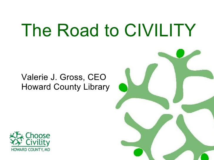 The Road to CIVILITY Valerie J. Gross, CEO Howard County Library