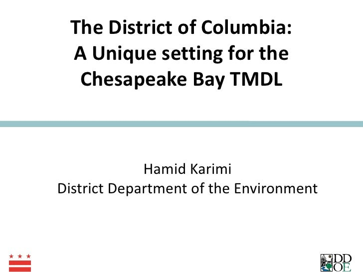 The District of Columbia: A Unique setting for the Chesapeake Bay TMDL Hamid Karimi District Department of the Environment