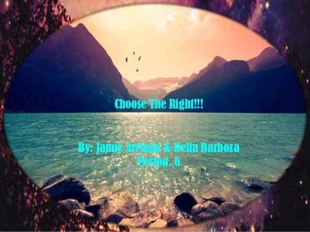 BY: Jamie Arriaga & Delia Barboza Period. 6  Choose The Right!!!  By: Jamie Arriaga & Delia Barboza Period. 6